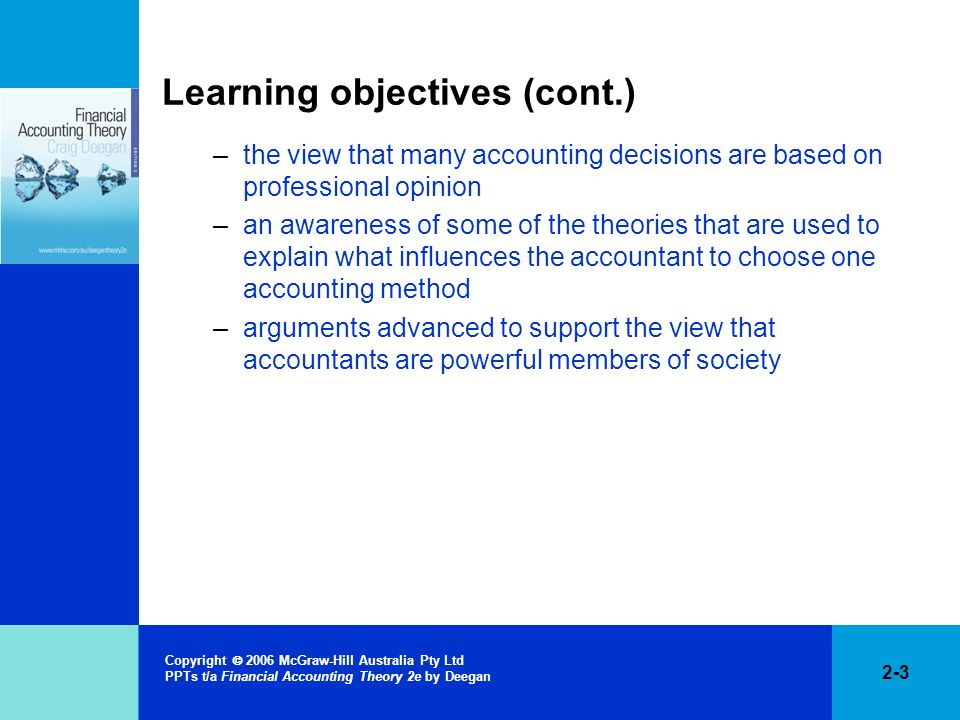 2-3 Copyright 2006 McGraw-Hill Australia Pty Ltd PPTs t/a Financial Accounting Theory 2e by Deegan Learning objectives (cont.) –the view that many acc