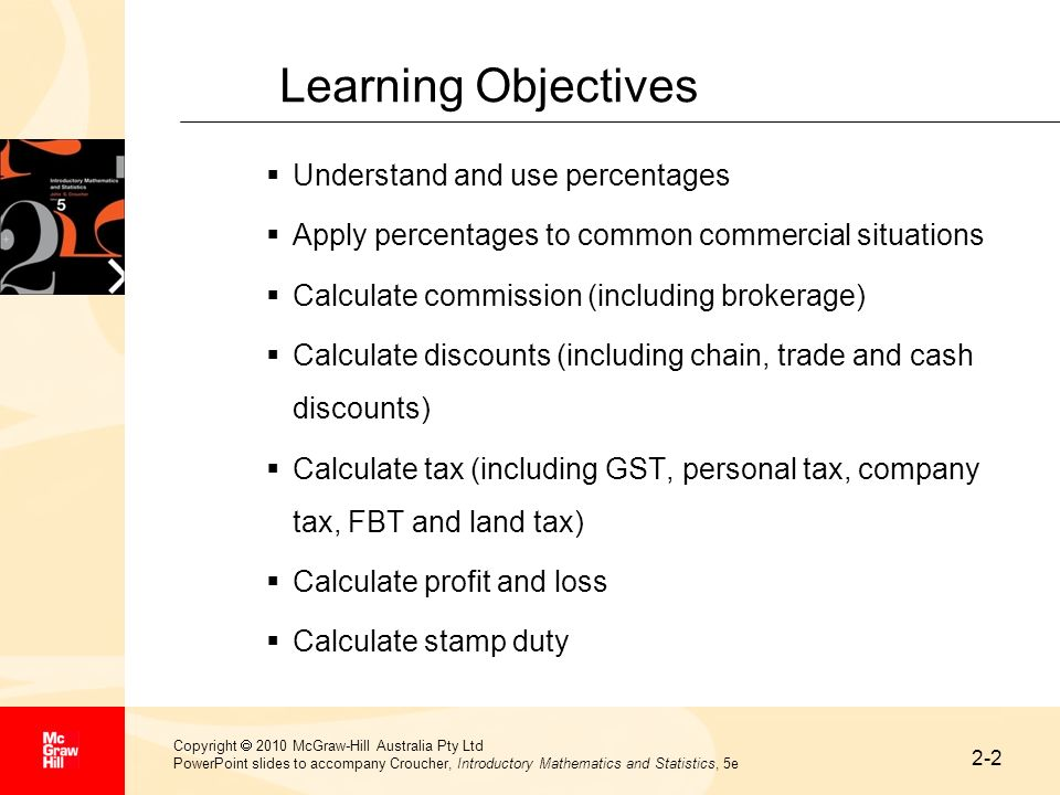 2-23 Copyright 2010 McGraw-Hill Australia Pty Ltd PowerPoint slides to accompany Croucher, Introductory Mathematics and Statistics, 5e Summary The application of percentages in modern business practice is widespread and this chapter has presented some of the more common examples The introduction of the GST into Australia was part of significant tax reform including substantial personal income tax cuts and the removal of a number of indirect taxes In using the taxation tables and related information, it is important to be aware that rates charged may vary from year to year