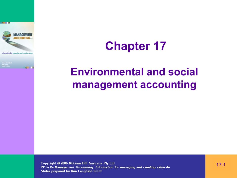 Copyright 2006 McGraw-Hill Australia Pty Ltd PPTs t/a Management Accounting: Information for managing and creating value 4e Slides prepared by Kim Langfield-Smith 17-12 Difficulties in recognising and measuring environmental and social impacts Many costs and benefits are difficult to measure in financial terms –They relate to the future, and the size of the impact may be unknown Defining environmental costs –The costs that an organisation incurs to prevent, monitor and report environmental impacts –US EPA defines 5 tiers of environmental costs –Private costs (tiers 1 to 4) and societal costs