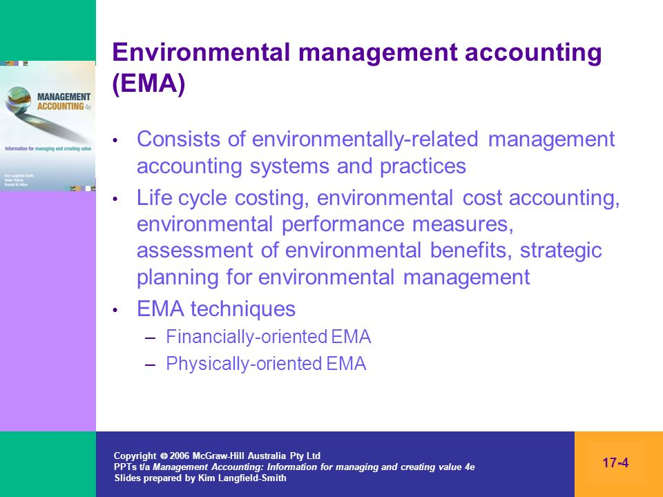 Copyright 2006 McGraw-Hill Australia Pty Ltd PPTs t/a Management Accounting: Information for managing and creating value 4e Slides prepared by Kim Langfield-Smith 17-5 Financially-oriented EMA Environmental costs –Incurred to prevent, monitor and report environmental impacts –Cost of waste management systems, environmental training, legal activities and fines, record keeping and reporting, cost of remediation of environmental impacts Environmental product costing –Involves tracing direct and indirect environmental costs to products –The cost of waste management, permits and fees, recycling continued