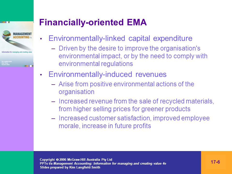 Copyright 2006 McGraw-Hill Australia Pty Ltd PPTs t/a Management Accounting: Information for managing and creating value 4e Slides prepared by Kim Langfield-Smith 17-7 Physically-oriented EMA –Mechanisms that focus on supplying information that accounts for the organisations impact on the natural environment –Kilograms of noxious waste emissions, kilowatt hours of electricity used, decibels of noise –Used for tactical decisions and capital expenditure decisions