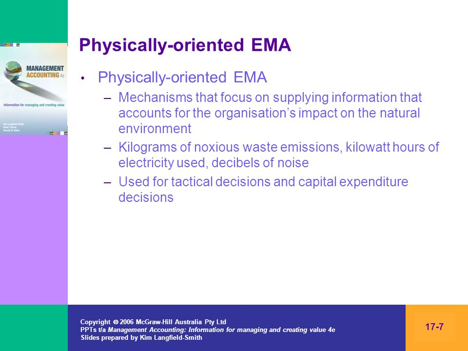 Copyright 2006 McGraw-Hill Australia Pty Ltd PPTs t/a Management Accounting: Information for managing and creating value 4e Slides prepared by Kim Langfield-Smith 17-28 Environmental outcomes: capital expenditure analysis Some environmental costs and benefits can be included in the financial analysis Some factors are considered after the financial analysis, such as –Benefits/losses to the environment –Impact on employee attitudes –Impact on community attitudes or concerns –Impact on the organisations reputation