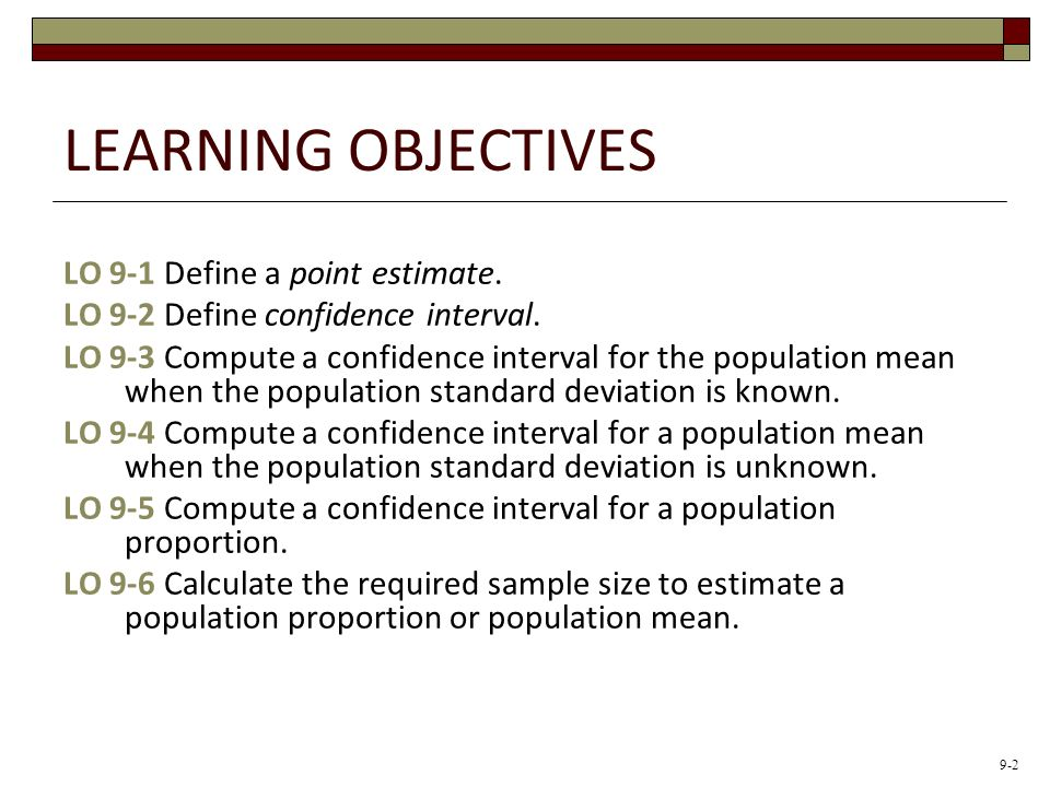 LEARNING OBJECTIVES LO 9-1 Define a point estimate. LO 9-2 Define confidence interval. LO 9-3 Compute a confidence interval for the population mean wh