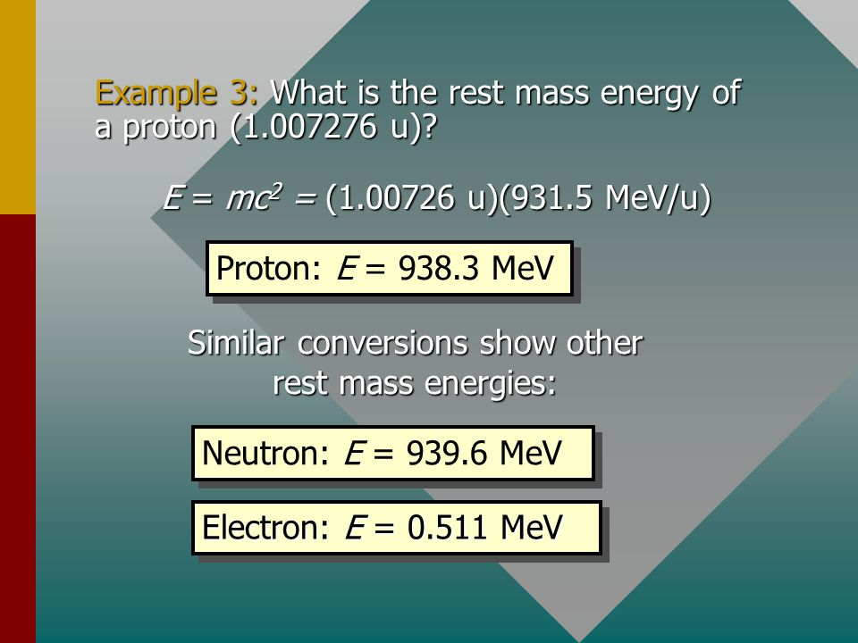 Mass and Energy Recall Einsteins equivalency formula for m and E: The energy of a mass of 1 u can be found: E = (1 u)c 2 = (1.66 x 10 -27 kg)(3 x 10 8