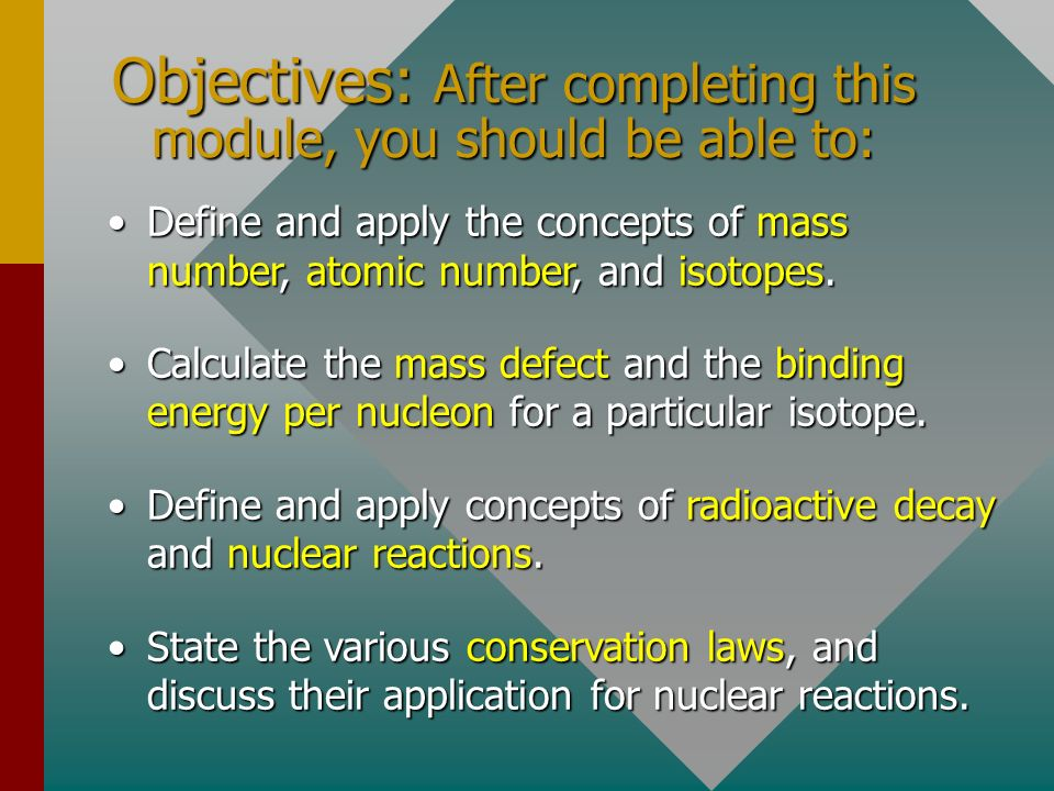Objectives: After completing this module, you should be able to: Define and apply the concepts of mass number, atomic number, and isotopes.Define and apply the concepts of mass number, atomic number, and isotopes.