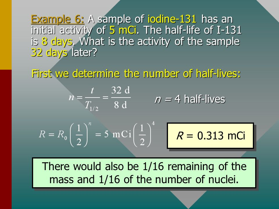 Half-Life (Cont.) The same reasoning will apply to activity R or to amount of material. In general, the following three equations can be applied to ra