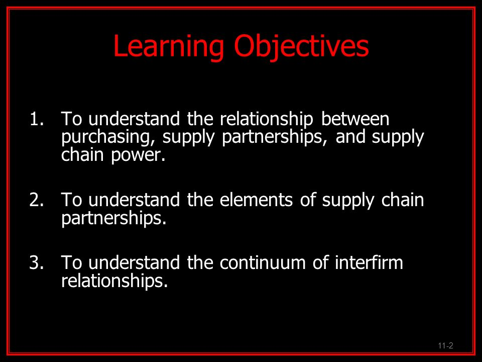 Learning Objectives 1.To understand the relationship between purchasing, supply partnerships, and supply chain power. 2.To understand the elements of