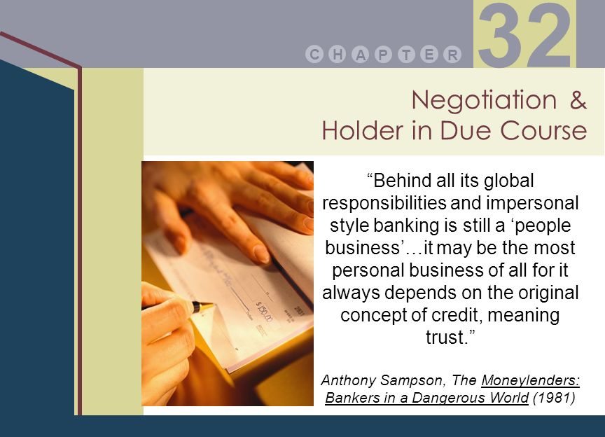 Negotiation & Holder in Due Course PA E TR HC 32 Behind all its global responsibilities and impersonal style banking is still a people business…it may be the most personal business of all for it always depends on the original concept of credit, meaning trust.