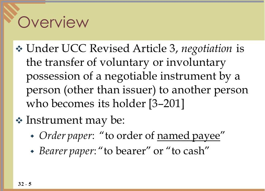 Under UCC Revised Article 3, negotiation is the transfer of voluntary or involuntary possession of a negotiable instrument by a person (other than issuer) to another person who becomes its holder [3–201] Instrument may be: Order paper : to order of named payee Bearer paper : to bearer or to cash Overview 32 - 5