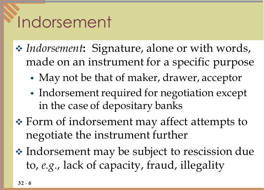 Indorsement : Signature, alone or with words, made on an instrument for a specific purpose May not be that of maker, drawer, acceptor Indorsement required for negotiation except in the case of depositary banks Form of indorsement may affect attempts to negotiate the instrument further Indorsement may be subject to rescission due to, e.g., lack of capacity, fraud, illegality Indorsement 32 - 6