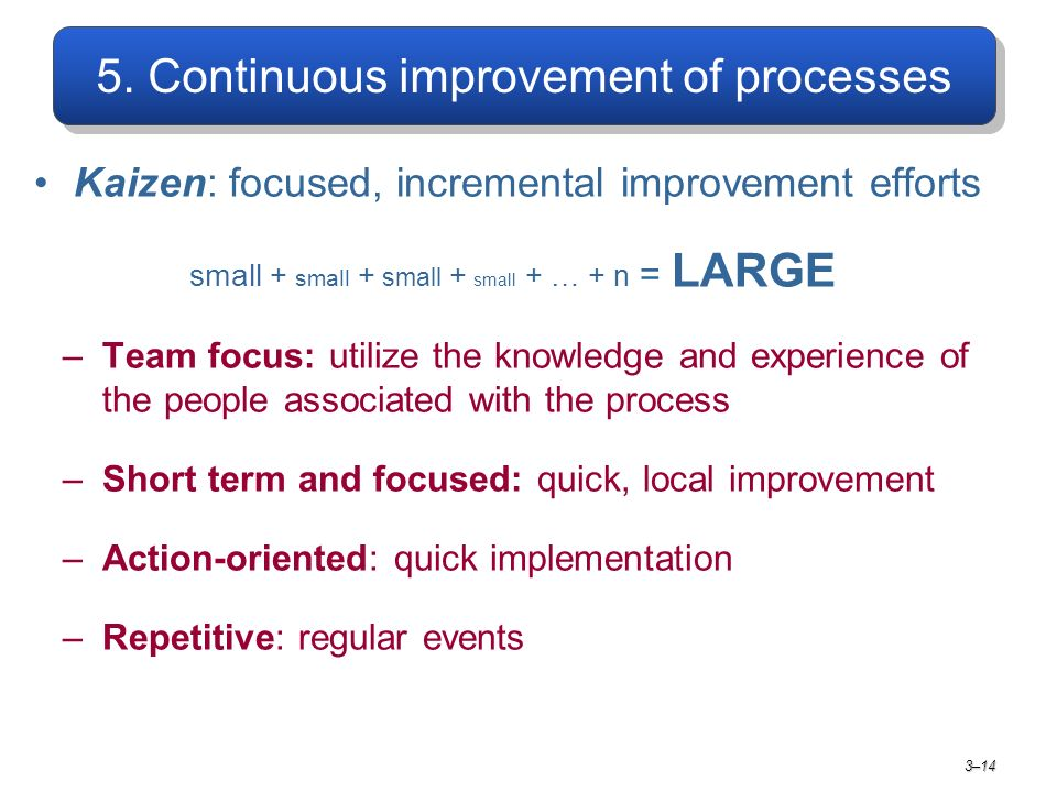 5. Continuous improvement of processes Kaizen: focused, incremental improvement efforts small + small + small + small + … + n = LARGE –Team focus: uti