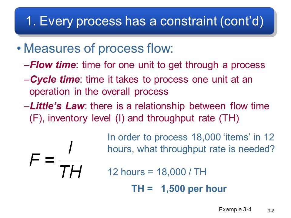 1. Every process has a constraint (contd) Measures of process flow: –Flow time: time for one unit to get through a process –Cycle time: time it takes