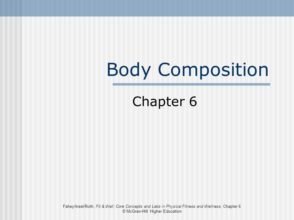 Fahey/Insel/Roth, Fit & Well: Core Concepts and Labs in Physical Fitness and Wellness, Chapter 6 © McGraw-Hill Higher Education Body Composition Chapt