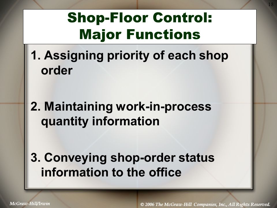 McGraw-Hill/Irwin © 2006 The McGraw-Hill Companies, Inc., All Rights Reserved. 18 Shop-Floor Control: Major Functions 1. Assigning priority of each sh