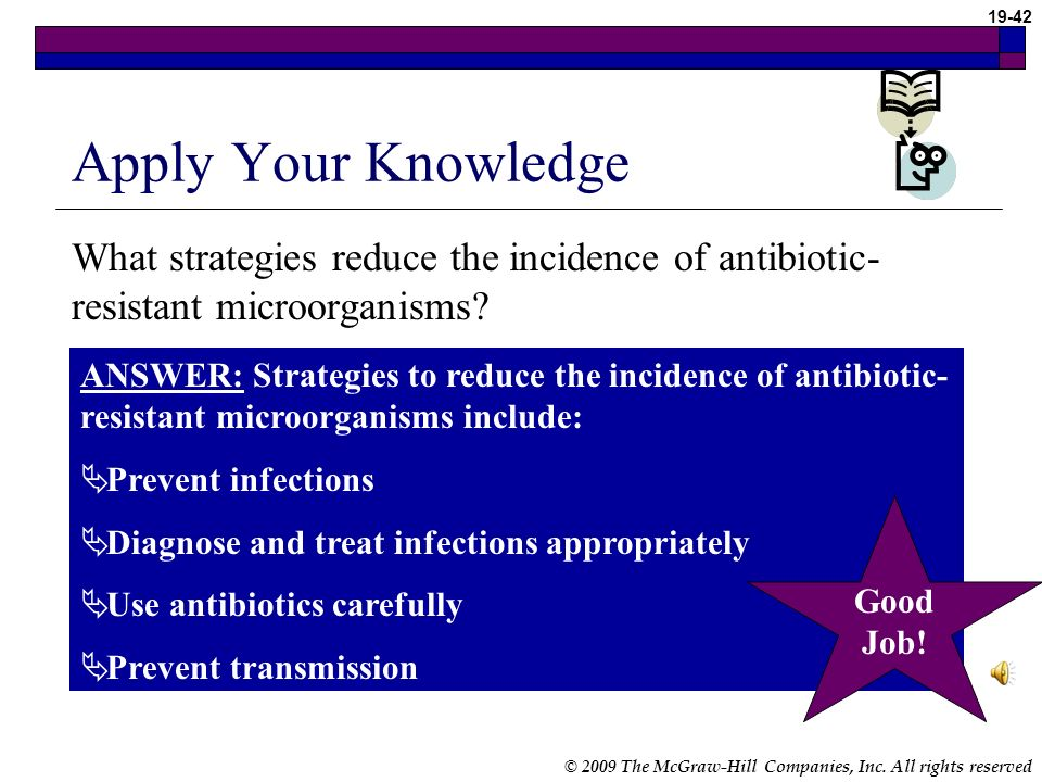 © 2009 The McGraw-Hill Companies, Inc. All rights reserved 19-41 Drug-Resistant Microorganisms (cont.) Preventing antibiotic resistance Four strategie