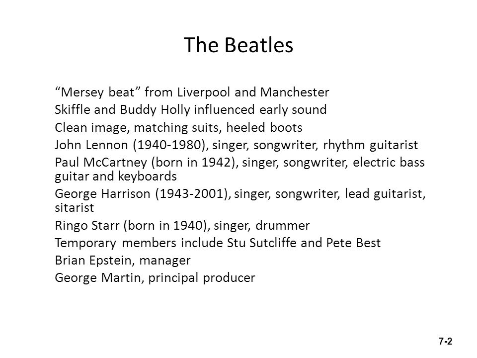 The Beatles Mersey beat from Liverpool and Manchester Skiffle and Buddy Holly influenced early sound Clean image, matching suits, heeled boots John Lennon ( ), singer, songwriter, rhythm guitarist Paul McCartney (born in 1942), singer, songwriter, electric bass guitar and keyboards George Harrison ( ), singer, songwriter, lead guitarist, sitarist Ringo Starr (born in 1940), singer, drummer Temporary members include Stu Sutcliffe and Pete Best Brian Epstein, manager George Martin, principal producer 7-2