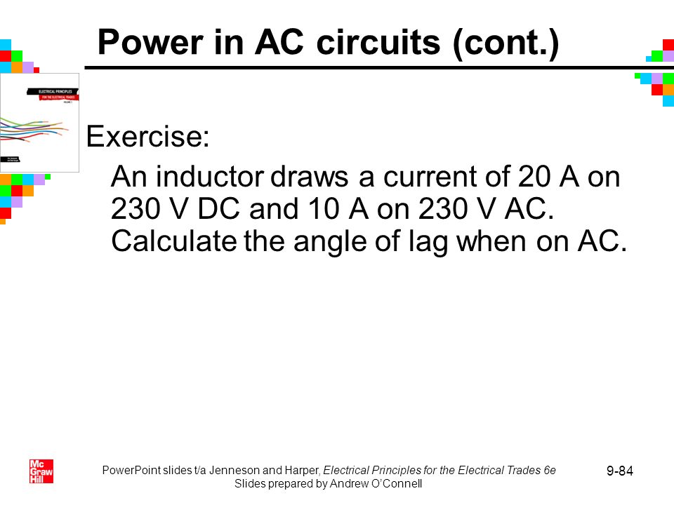 Exercise: An inductor draws a current of 20 A on 230 V DC and 10 A on 230 V AC. Calculate the angle of lag when on AC. PowerPoint slides t/a Jenneson