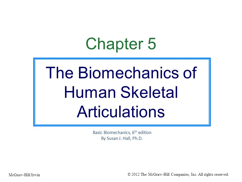 Chapter 5 The Biomechanics of Human Skeletal Articulations Basic Biomechanics, 6 th edition By Susan J. Hall, Ph.D. © 2012 The McGraw-Hill Companies,