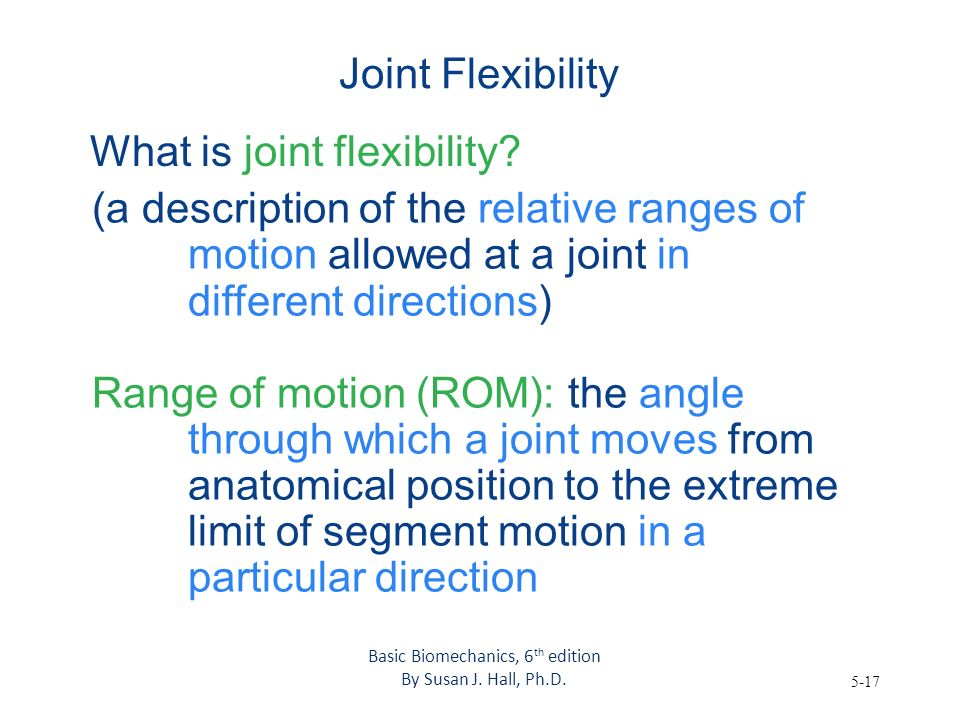 5-17 Joint Flexibility What is joint flexibility? (a description of the relative ranges of motion allowed at a joint in different directions) Range of