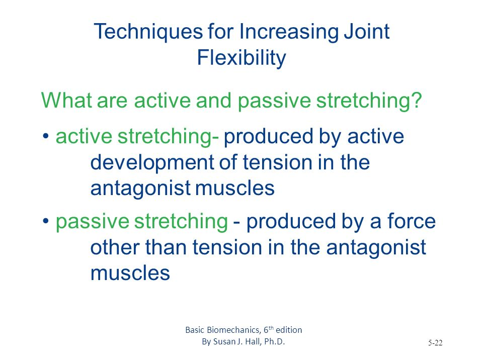 5-22 Techniques for Increasing Joint Flexibility What are active and passive stretching? active stretching- produced by active development of tension