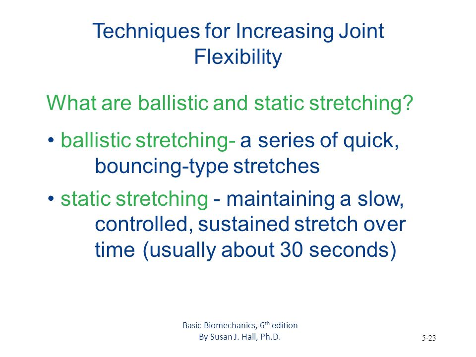 5-23 Techniques for Increasing Joint Flexibility What are ballistic and static stretching? ballistic stretching- a series of quick, bouncing-type stre