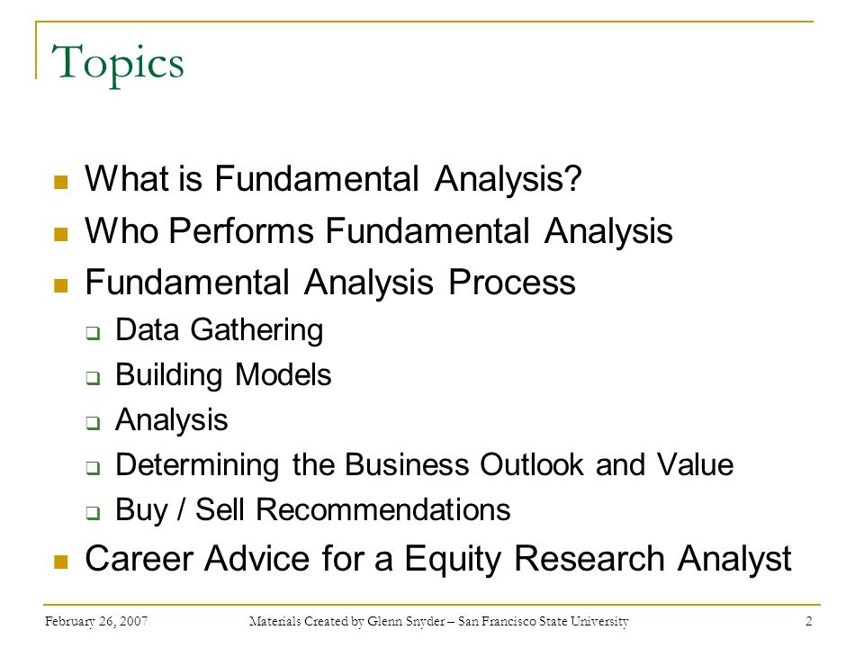 February 26, 2007 Materials Created by Glenn Snyder – San Francisco State University 2 Topics What is Fundamental Analysis? Who Performs Fundamental A