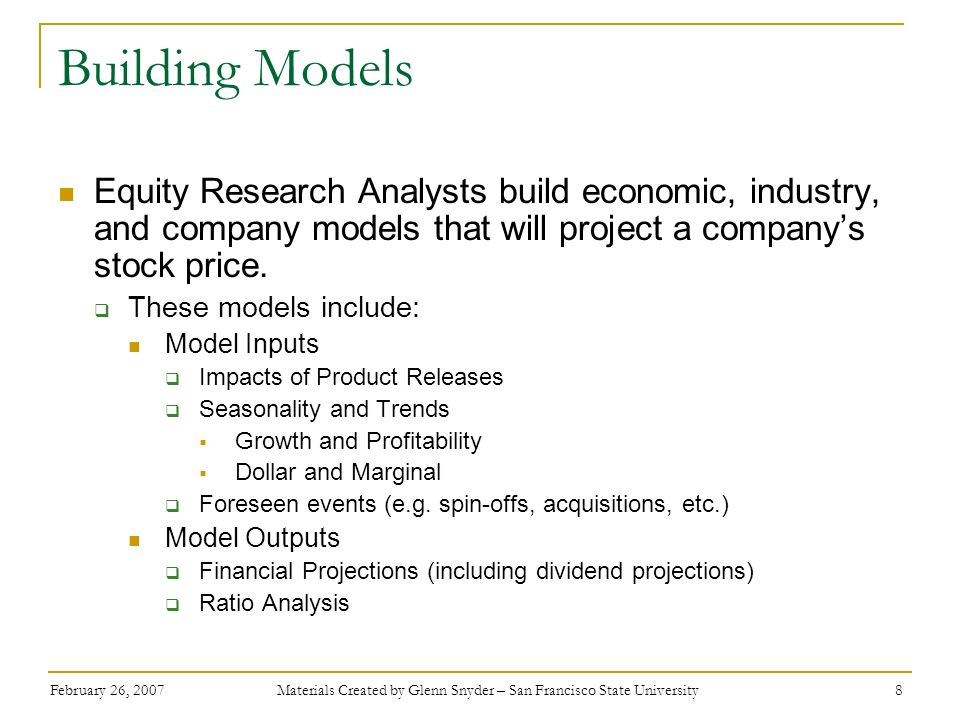 February 26, 2007 Materials Created by Glenn Snyder – San Francisco State University 9 Building Models The models will reflect the economic, industry, and company information gathered through the various sources identified earlier The models will be updated periodically or when new, significant information is released to the public