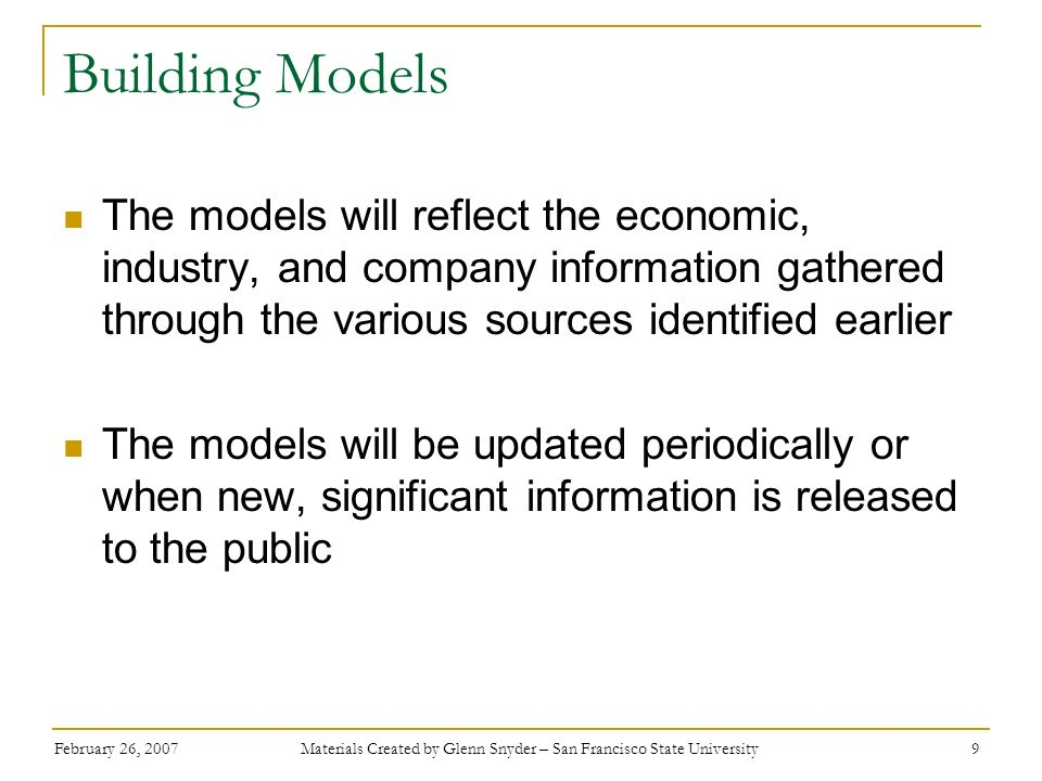 February 26, 2007 Materials Created by Glenn Snyder – San Francisco State University 10 Analysis Now the Equity Analyst is ready to analyze the data Economic Forecast and Analysis PCI and Economic Growth Models Industry Analysis Trends in Investment Cycles Trends in Technology Advancement Competitiveness of the Industry Company Forecast and Analysis Financial Projections Peer Comparison Management Analysis