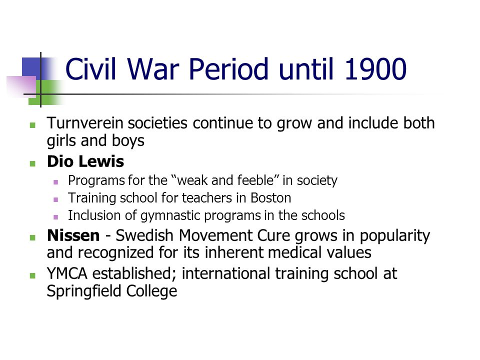 Civil War Period until 1900 Turnverein societies continue to grow and include both girls and boys Dio Lewis Programs for the weak and feeble in society Training school for teachers in Boston Inclusion of gymnastic programs in the schools Nissen - Swedish Movement Cure grows in popularity and recognized for its inherent medical values YMCA established; international training school at Springfield College