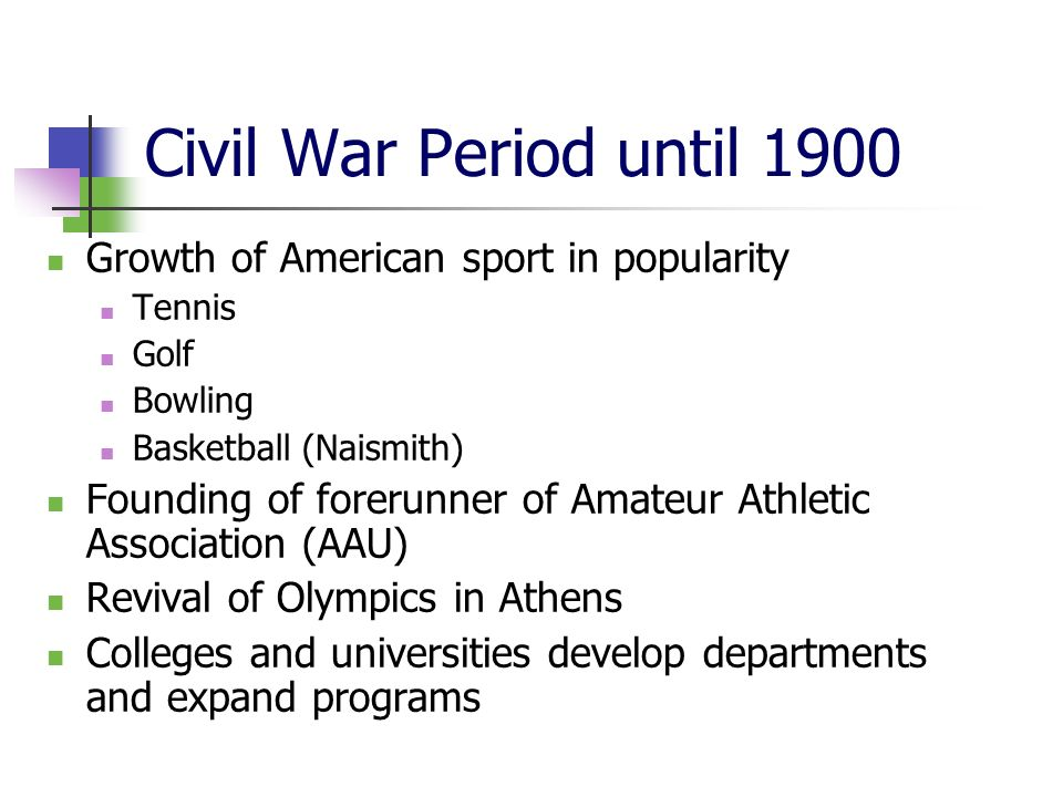 Civil War Period until 1900 Growth of American sport in popularity Tennis Golf Bowling Basketball (Naismith) Founding of forerunner of Amateur Athletic Association (AAU) Revival of Olympics in Athens Colleges and universities develop departments and expand programs