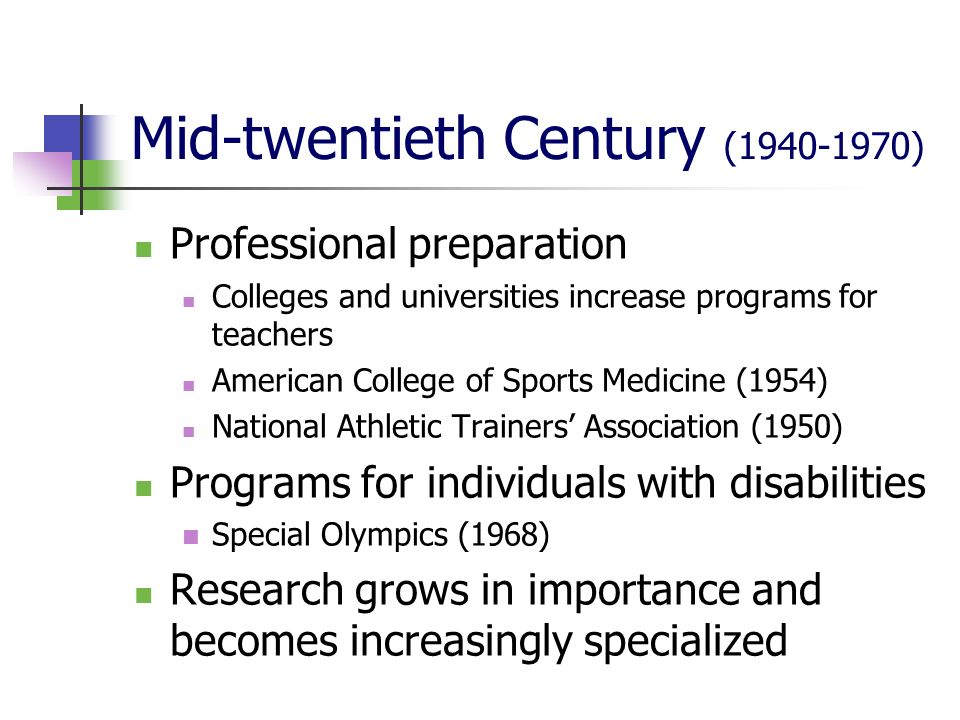 Mid-twentieth Century (1940-1970) Professional preparation Colleges and universities increase programs for teachers American College of Sports Medicine (1954) National Athletic Trainers Association (1950) Programs for individuals with disabilities Special Olympics (1968) Research grows in importance and becomes increasingly specialized