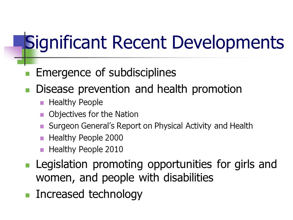 Significant Recent Developments Emergence of subdisciplines Disease prevention and health promotion Healthy People Objectives for the Nation Surgeon Generals Report on Physical Activity and Health Healthy People 2000 Healthy People 2010 Legislation promoting opportunities for girls and women, and people with disabilities Increased technology