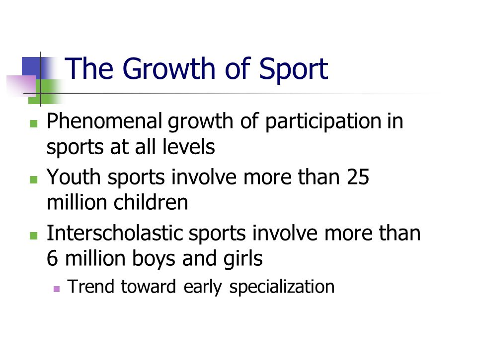The Growth of Sport Phenomenal growth of participation in sports at all levels Youth sports involve more than 25 million children Interscholastic sports involve more than 6 million boys and girls Trend toward early specialization