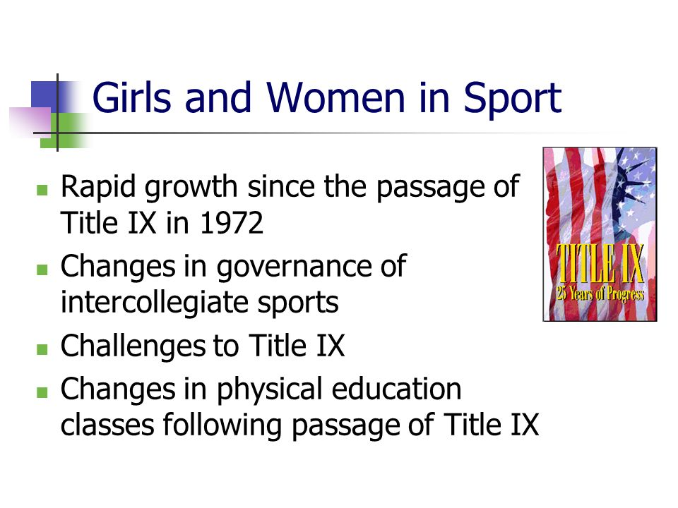 Girls and Women in Sport Rapid growth since the passage of Title IX in 1972 Changes in governance of intercollegiate sports Challenges to Title IX Changes in physical education classes following passage of Title IX