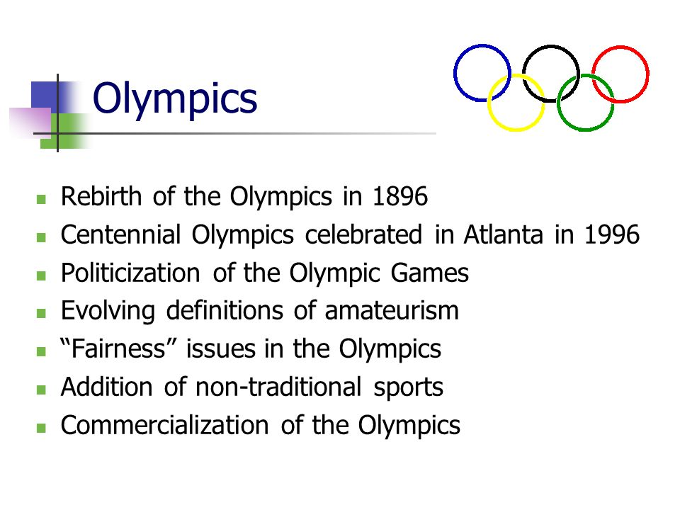 Olympics Rebirth of the Olympics in 1896 Centennial Olympics celebrated in Atlanta in 1996 Politicization of the Olympic Games Evolving definitions of amateurism Fairness issues in the Olympics Addition of non-traditional sports Commercialization of the Olympics