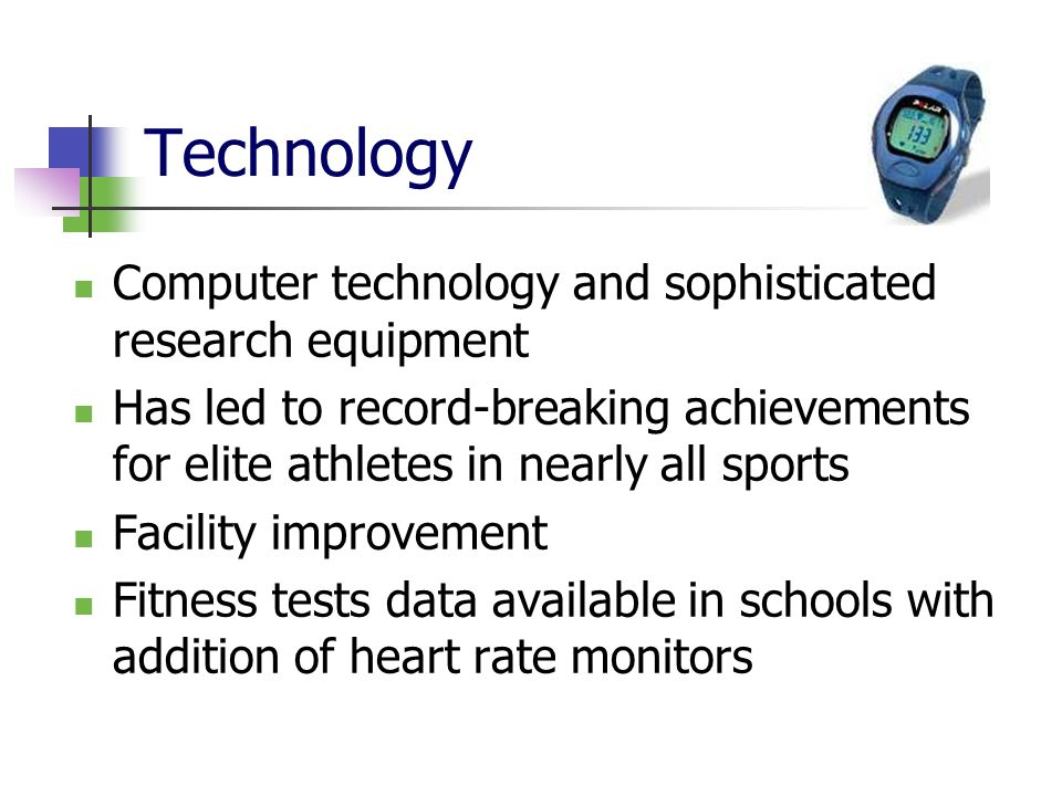 Technology Computer technology and sophisticated research equipment Has led to record-breaking achievements for elite athletes in nearly all sports Facility improvement Fitness tests data available in schools with addition of heart rate monitors
