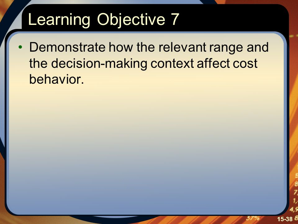 15-38 Learning Objective 7 Demonstrate how the relevant range and the decision-making context affect cost behavior.