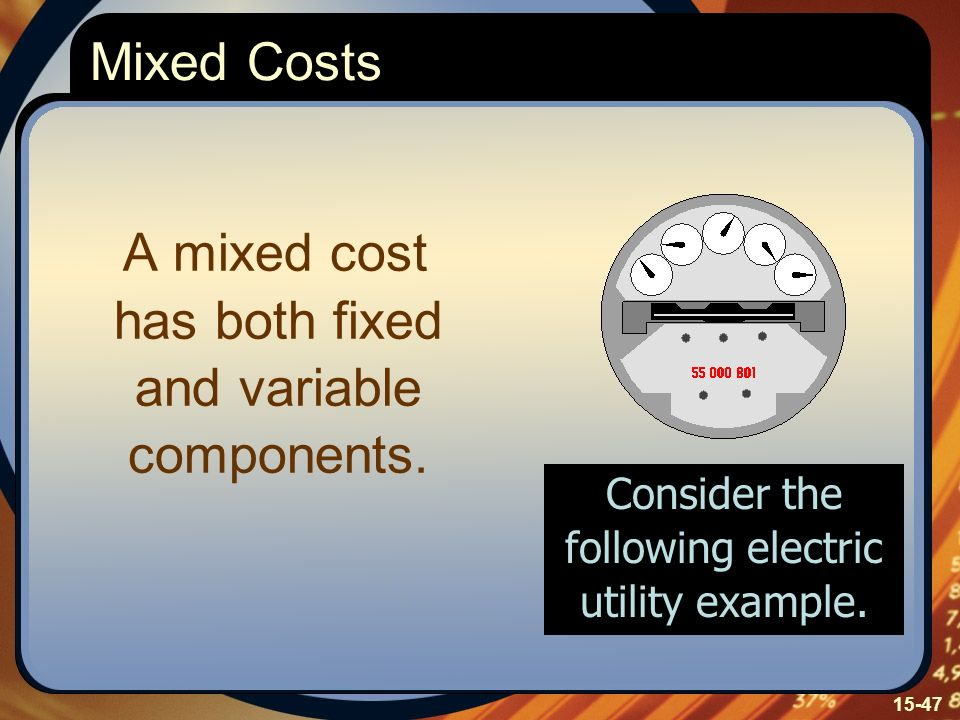 15-47 A mixed cost has both fixed and variable components. Mixed Costs Consider the following electric utility example.