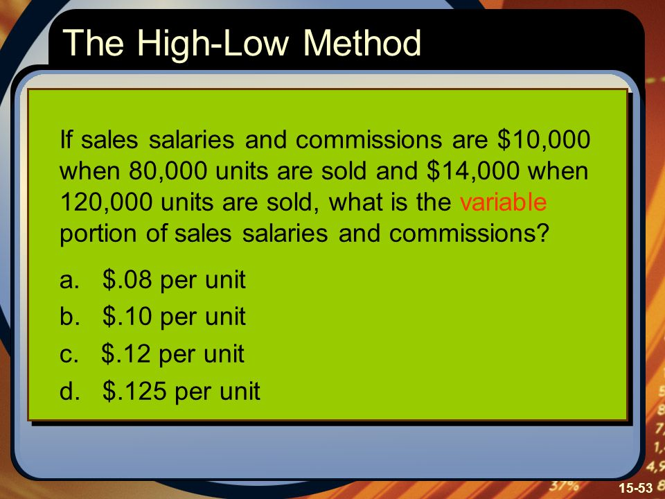 15-53 If sales salaries and commissions are $10,000 when 80,000 units are sold and $14,000 when 120,000 units are sold, what is the variable portion of sales salaries and commissions.