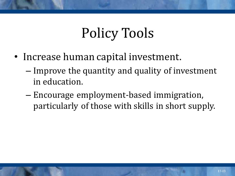 17-13 Policy Tools Increase human capital investment. – Improve the quantity and quality of investment in education. – Encourage employment-based immi