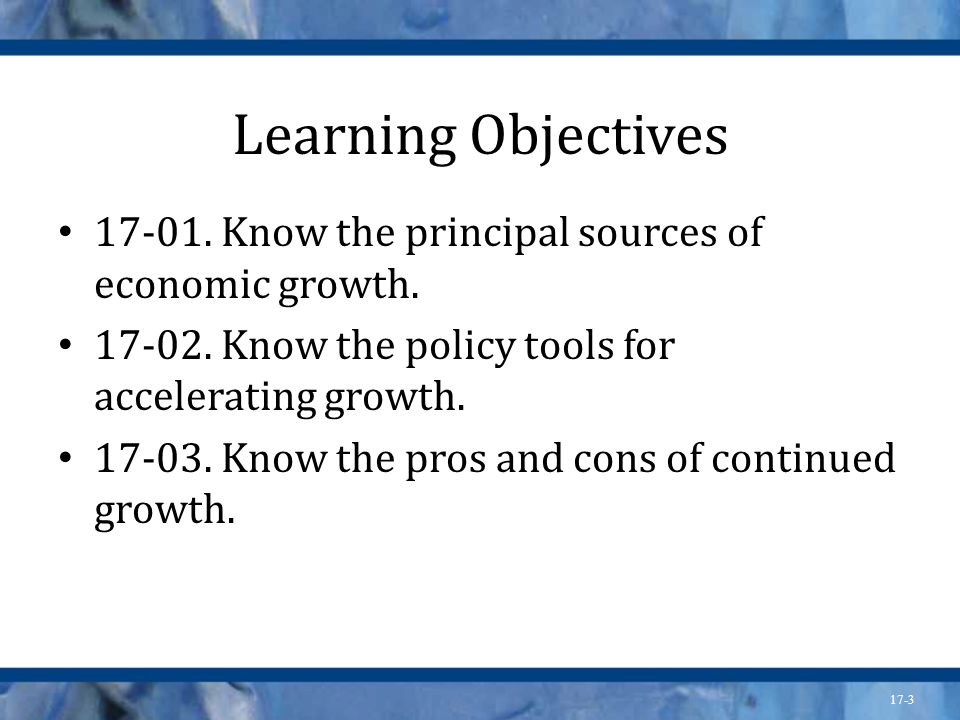 17-3 Learning Objectives 17-01. Know the principal sources of economic growth. 17-02. Know the policy tools for accelerating growth. 17-03. Know the p