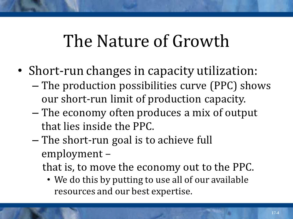 17-5 The Nature of Growth Long-run change in capacity to produce: – To achieve large and lasting increases in output, we must push the PPC outward – that is, to increase our productive capacity.