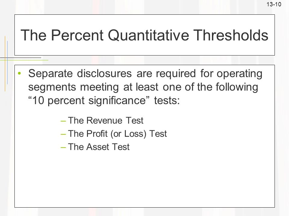 13-10 The Percent Quantitative Thresholds Separate disclosures are required for operating segments meeting at least one of the following 10 percent si