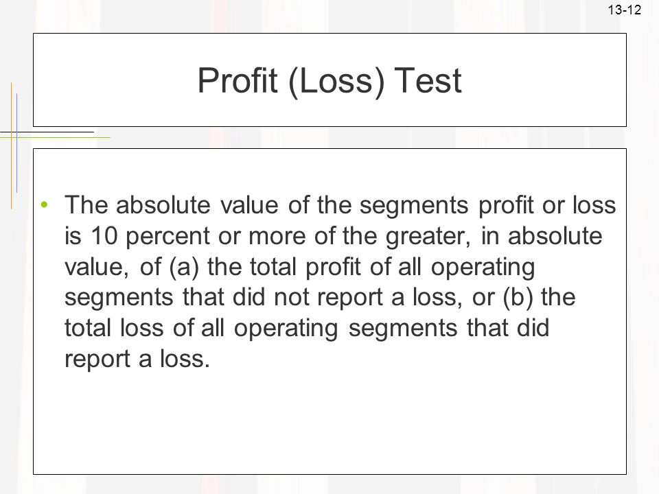 13-12 Profit (Loss) Test The absolute value of the segments profit or loss is 10 percent or more of the greater, in absolute value, of (a) the total p