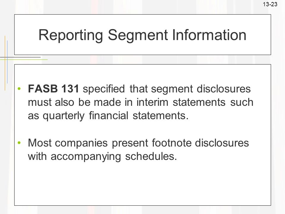 13-23 Reporting Segment Information FASB 131 specified that segment disclosures must also be made in interim statements such as quarterly financial st