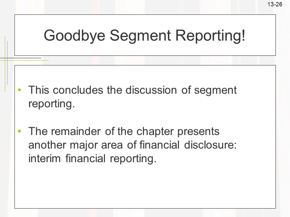 13-26 Goodbye Segment Reporting! This concludes the discussion of segment reporting. The remainder of the chapter presents another major area of finan