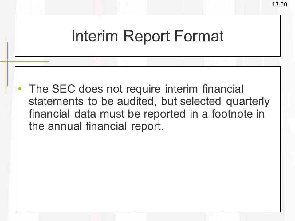 13-30 Interim Report Format The SEC does not require interim financial statements to be audited, but selected quarterly financial data must be reporte
