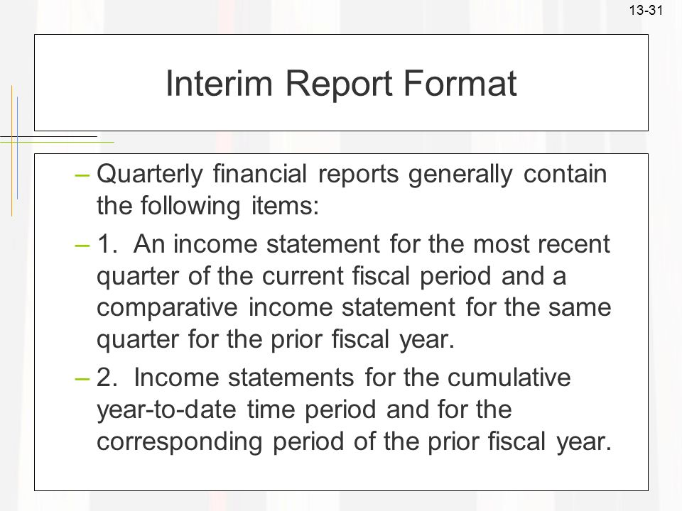 13-31 Interim Report Format –Quarterly financial reports generally contain the following items: –1. An income statement for the most recent quarter of