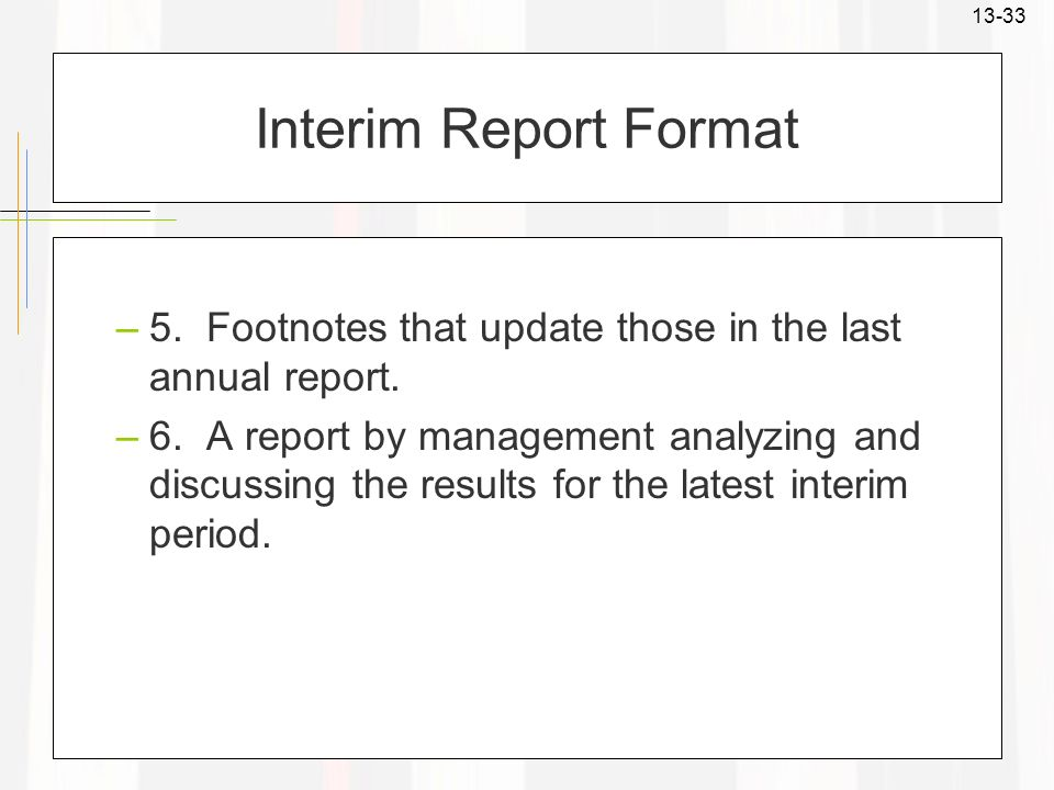 13-33 Interim Report Format –5. Footnotes that update those in the last annual report. –6. A report by management analyzing and discussing the results
