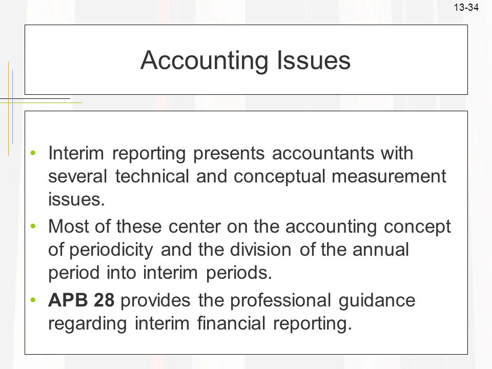 13-34 Accounting Issues Interim reporting presents accountants with several technical and conceptual measurement issues. Most of these center on the a